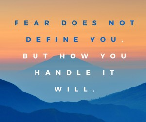 Fear does not define you, but how you handle it will.