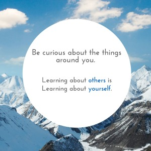 Be curious about the things around you. Learning about others is learning about yourself. (1)